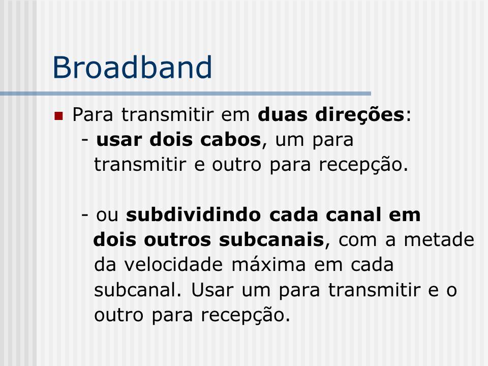 Broadband Para transmitir em duas direções: - usar dois cabos, um para transmitir e outro para recepção.