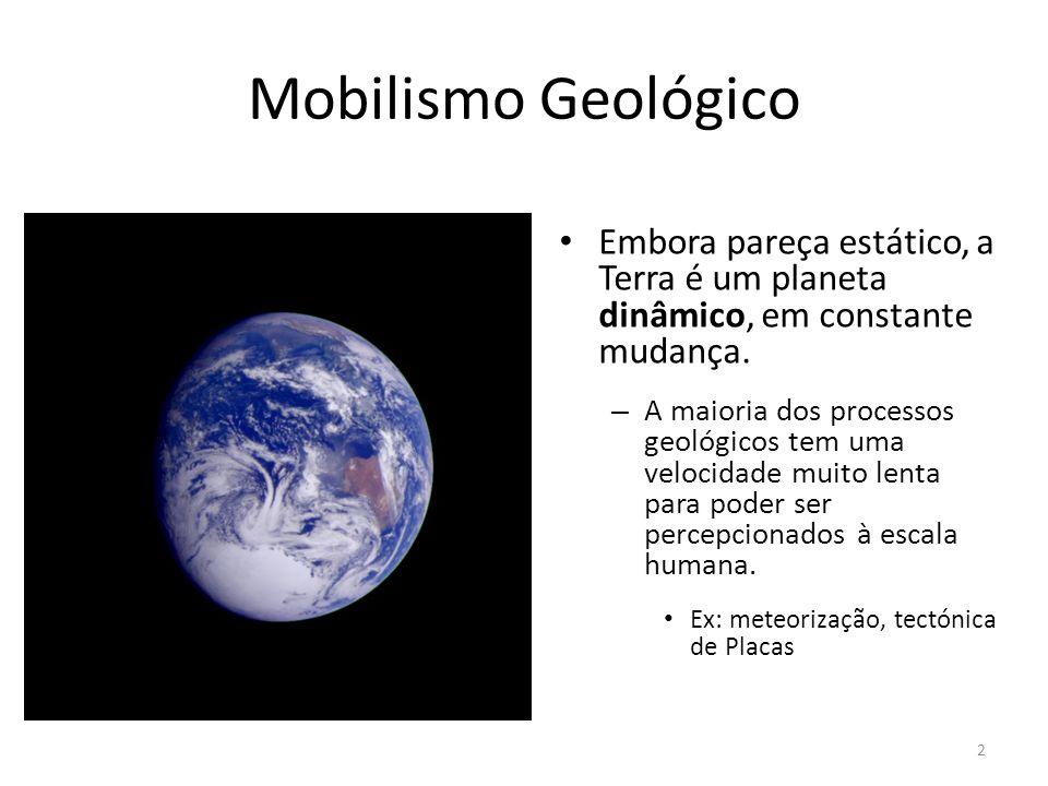 Mobilismo Geológico Embora pareça estático, a Terra é um planeta dinâmico, em constante mudança. – A maioria dos processos geológicos tem uma velocida