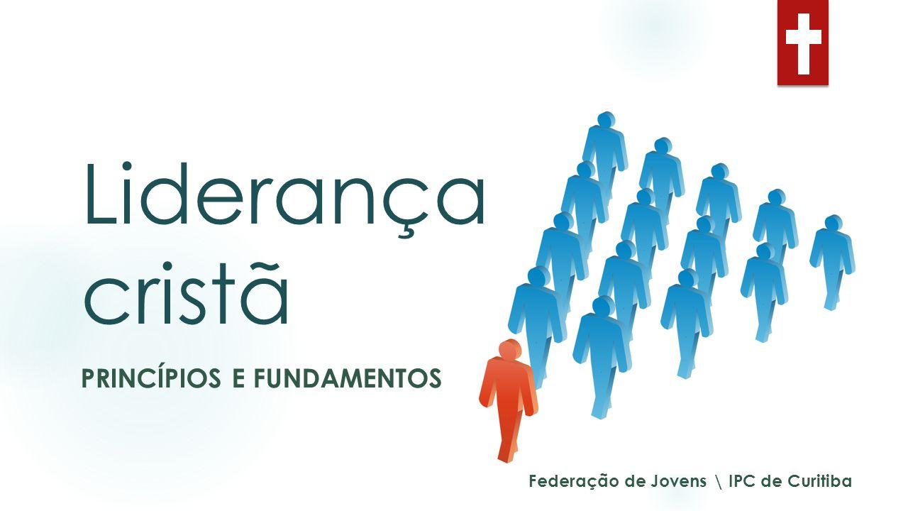 Liderança cristã PRINCÍPIOS E FUNDAMENTOS Federação de Jovens \ IPC de Curitiba