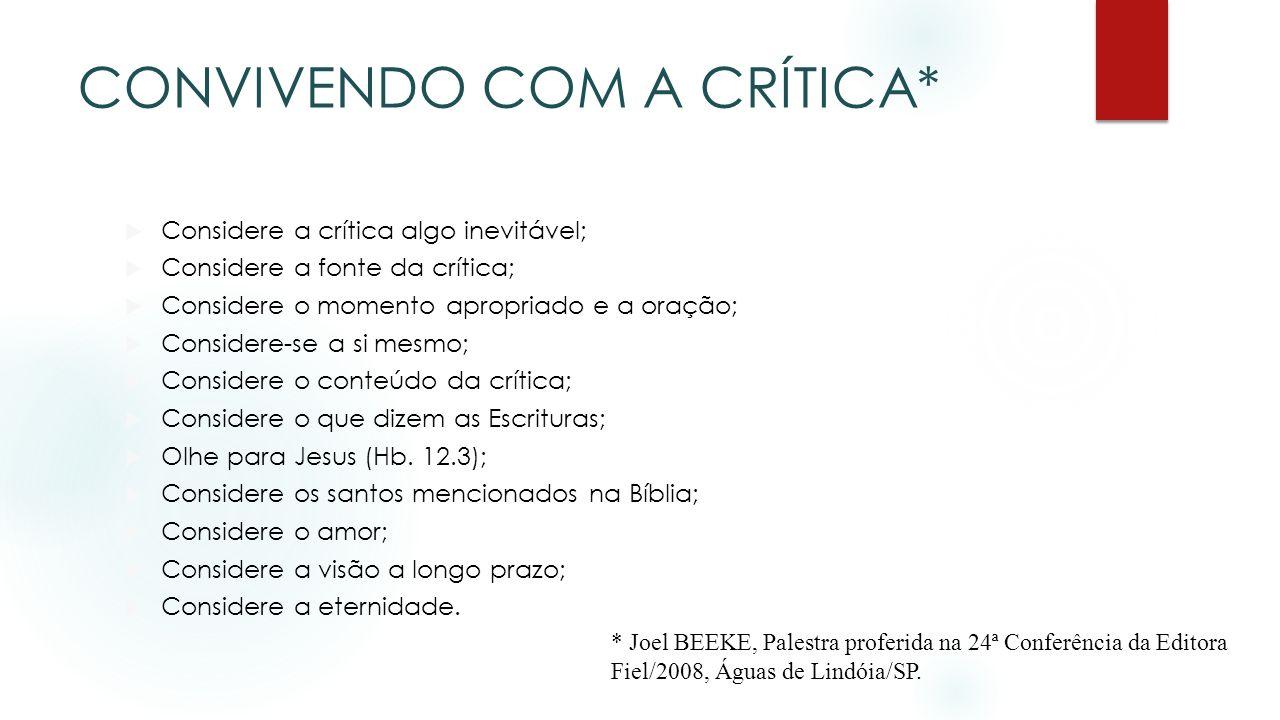 CONVIVENDO COM A CRÍTICA* Considere a crítica algo inevitável; Considere a fonte da crítica; Considere o momento apropriado e a oração; Considere-se a