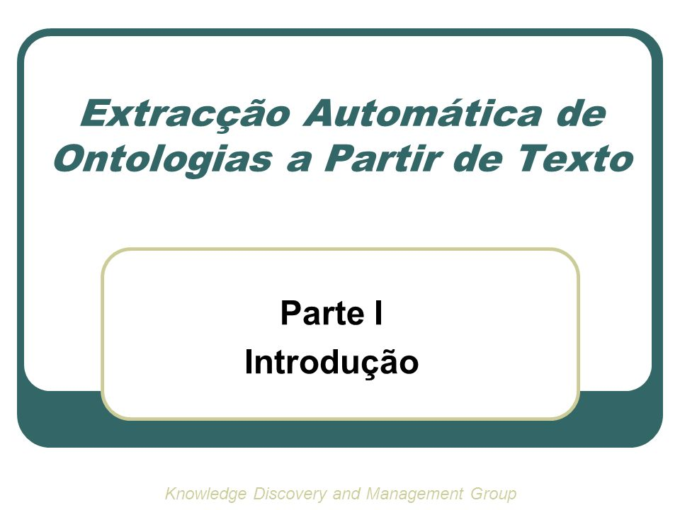 Extracção Automática de Ontologias a Partir de Texto Parte I Introdução Knowledge Discovery and Management Group