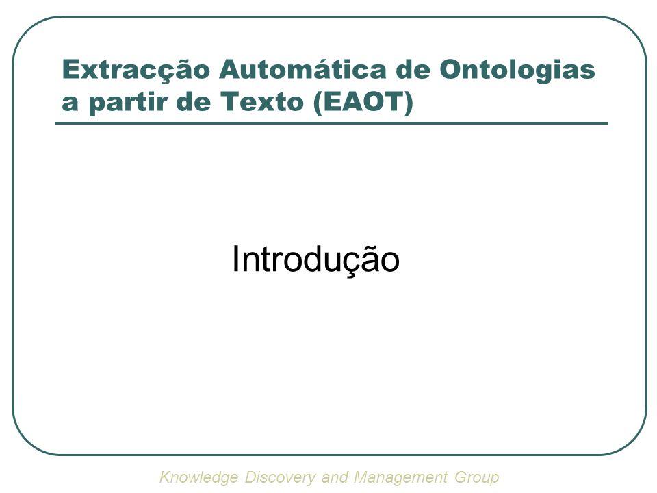 Extracção Automática de Ontologias a partir de Texto (EAOT) Pode ser encarado como um processo de reverse-engineering Knowledge Discovery and Management Group