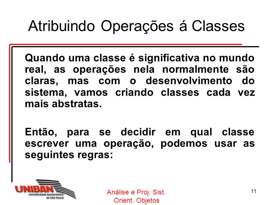 Análise e Proj. Sist. Orient. Objetos 11 Atribuindo Operações á Classes Quando uma classe é significativa no mundo real, as operações nela normalmente