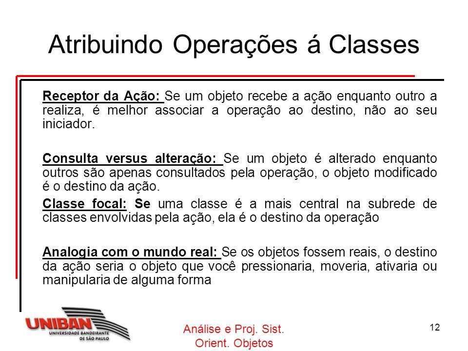 Análise e Proj. Sist. Orient. Objetos 12 Atribuindo Operações á Classes Receptor da Ação: Se um objeto recebe a ação enquanto outro a realiza, é melho