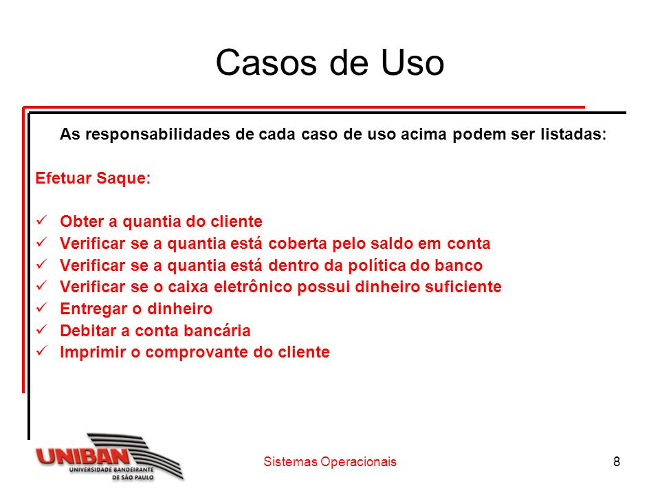 Sistemas Operacionais8 Casos de Uso As responsabilidades de cada caso de uso acima podem ser listadas: Efetuar Saque: Obter a quantia do cliente Verif