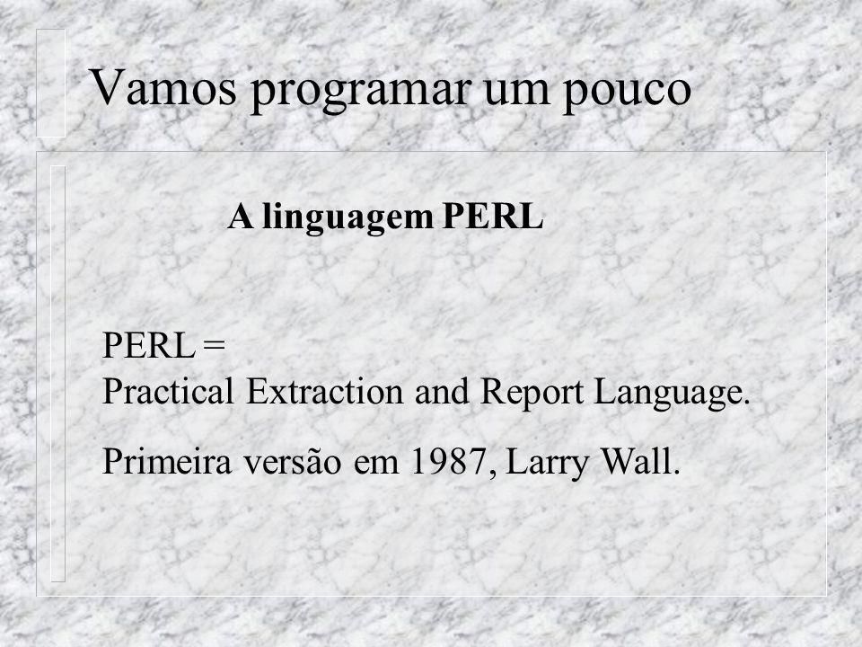 Vamos programar um pouco A linguagem PERL PERL = Practical Extraction and Report Language. Primeira versão em 1987, Larry Wall.