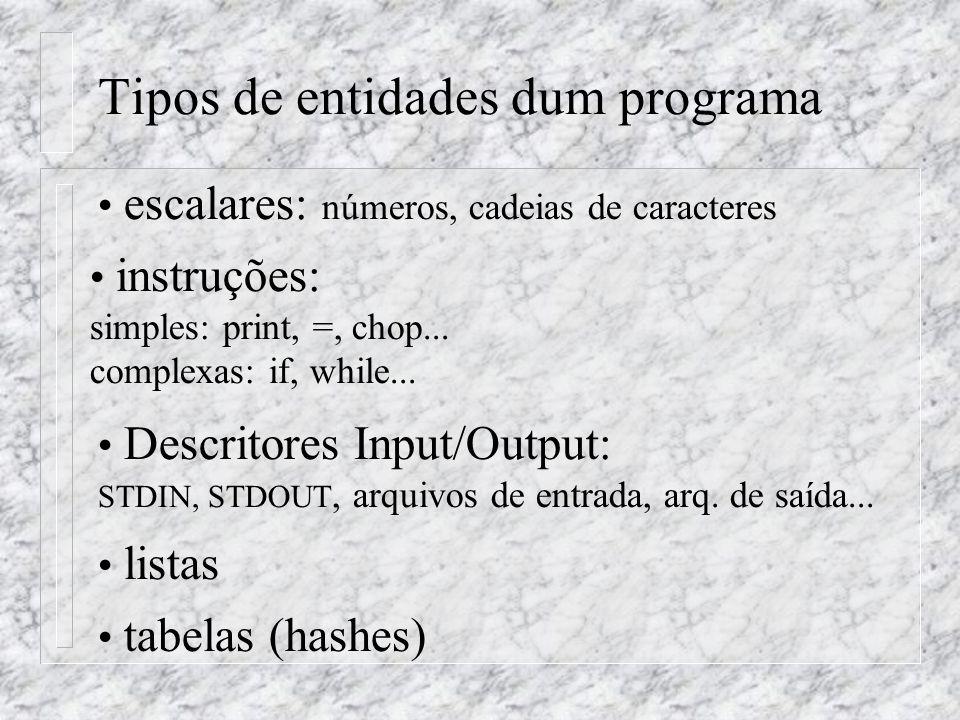 Tipos de entidades dum programa escalares: números, cadeias de caracteres instruções: simples: print, =, chop... complexas: if, while... listas tabela
