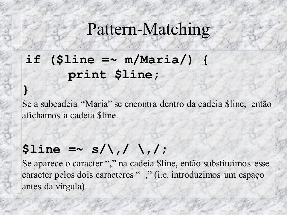 Pattern-Matching if ($line =~ m/Maria/) { print $line; } Se a subcadeia Maria se encontra dentro da cadeia $line, então afichamos a cadeia $line. $lin