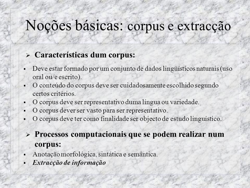 Noções básicas: corpus e extracção Características dum corpus: Deve estar formado por um conjunto de dados lingüísticos naturais (uso oral ou/e escrit