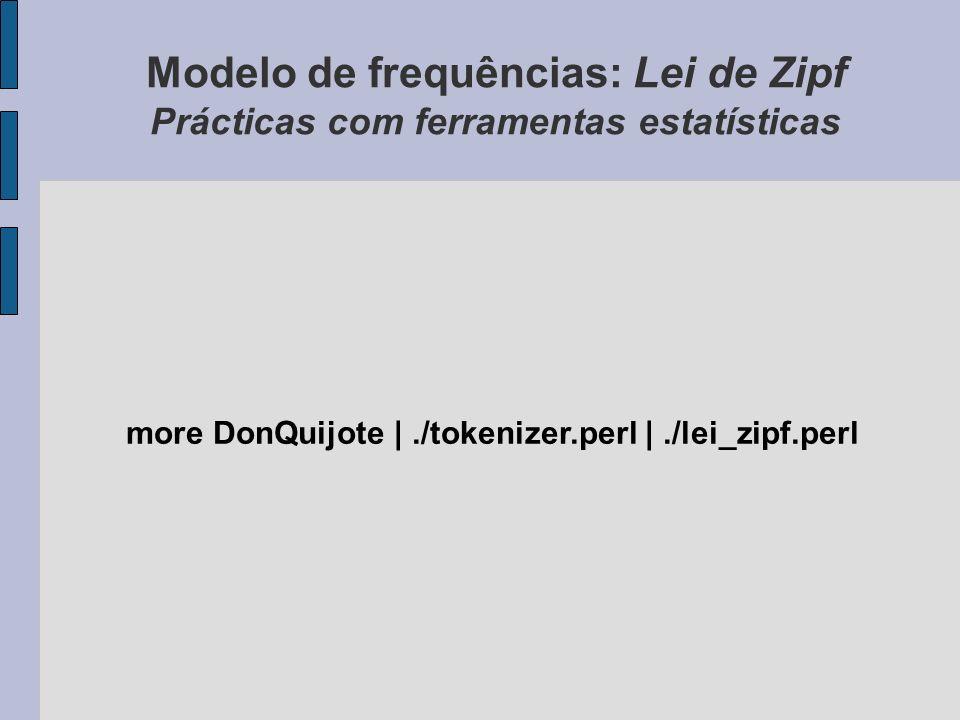 Modelo de frequências: Lei de Zipf Prácticas com ferramentas estatísticas more DonQuijote |./tokenizer.perl |./lei_zipf.perl
