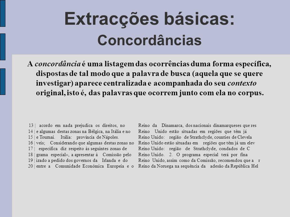 Extracções básicas: Concordâncias A concordância é uma listagem das ocorrências duma forma específica, dispostas de tal modo que a palavra de busca (aquela que se quere investigar) aparece centralizada e acompanhada do seu contexto original, isto é, das palavras que ocorrem junto com ela no corpus.
