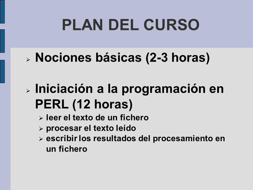 PLAN DEL CURSO Nociones básicas (2-3 horas) Iniciación a la programación en PERL (12 horas) leer el texto de un fichero procesar el texto leído escribir los resultados del procesamiento en un fichero