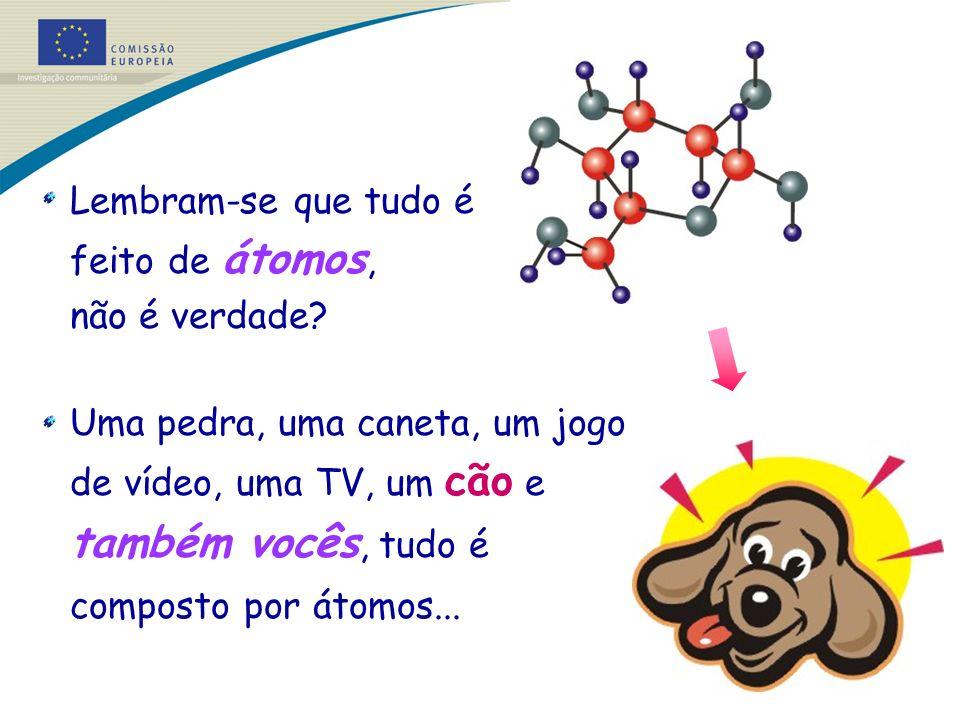 Lembram-se que tudo é feito de átomos, não é verdade? Uma pedra, uma caneta, um jogo de vídeo, uma TV, um cão e também vocês, tudo é composto por átom