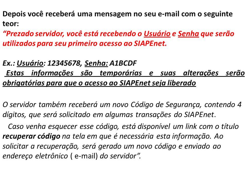 Depois você receberá uma mensagem no seu e-mail com o seguinte teor: Prezado servidor, você está recebendo o Usuário e Senha que serão utilizados para seu primeiro acesso ao SIAPEnet.