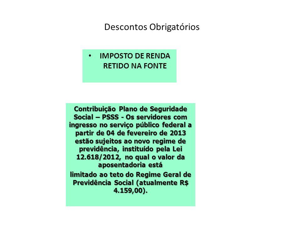Descontos Obrigatórios IMPOSTO DE RENDA RETIDO NA FONTE Contribuição Plano de Seguridade Social – PSSS - Os servidores com ingresso no serviço público federal a partir de 04 de fevereiro de 2013 estão sujeitos ao novo regime de previdência, instituído pela Lei 12.618/2012, no qual o valor da aposentadoria está limitado ao teto do Regime Geral de Previdência Social (atualmente R$ 4.159,00).