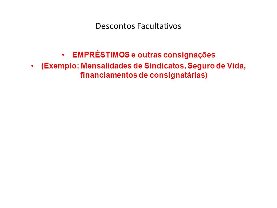 Descontos Facultativos EMPRÉSTIMOS e outras consignações (Exemplo: Mensalidades de Sindicatos, Seguro de Vida, financiamentos de consignatárias)