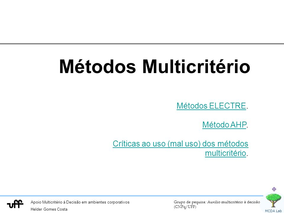 Apoio Multicritério à Decisão em ambientes corporativos Helder Gomes Costa Grupo de pequisa: Auxílio multicritério à decisão (CNPq/UFF) MCDA Lab Métodos Multicritério Métodos ELECTREMétodos ELECTRE.