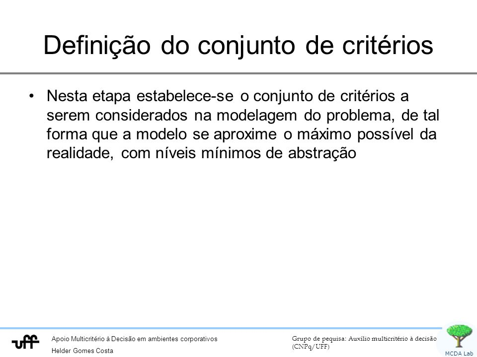 Apoio Multicritério à Decisão em ambientes corporativos Helder Gomes Costa Grupo de pequisa: Auxílio multicritério à decisão (CNPq/UFF) MCDA Lab Definição do conjunto de critérios Nesta etapa estabelece-se o conjunto de critérios a serem considerados na modelagem do problema, de tal forma que a modelo se aproxime o máximo possível da realidade, com níveis mínimos de abstração