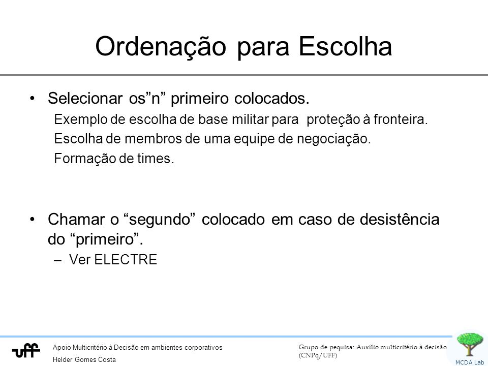 Apoio Multicritério à Decisão em ambientes corporativos Helder Gomes Costa Grupo de pequisa: Auxílio multicritério à decisão (CNPq/UFF) MCDA Lab Ordenação para Escolha Selecionar osn primeiro colocados.