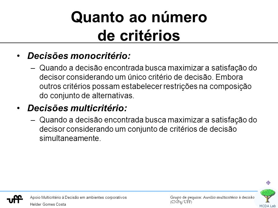 Apoio Multicritério à Decisão em ambientes corporativos Helder Gomes Costa Grupo de pequisa: Auxílio multicritério à decisão (CNPq/UFF) MCDA Lab Quanto ao número de critérios Decisões monocritério: –Quando a decisão encontrada busca maximizar a satisfação do decisor considerando um único critério de decisão.
