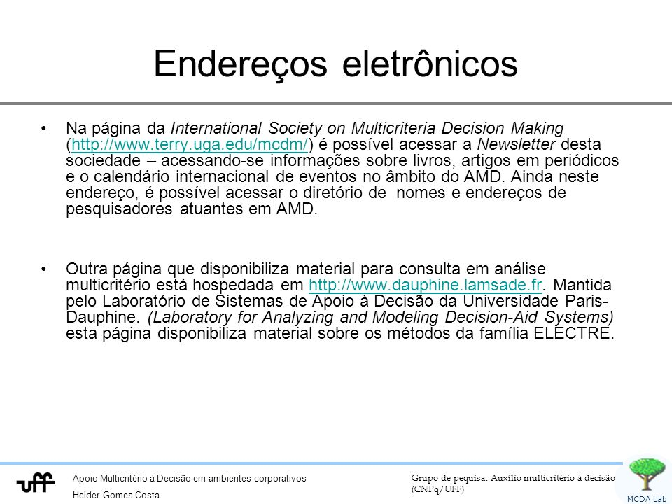 Apoio Multicritério à Decisão em ambientes corporativos Helder Gomes Costa Grupo de pequisa: Auxílio multicritério à decisão (CNPq/UFF) MCDA Lab ELECTRE I Discordância: D(a,b) = 0 se g j (a) g j (b) Caso contrário: – D(a,b) = com –Alternativamente: D(a,b) = máxima diferença em qualquer critério Faixa de escala no critério j.