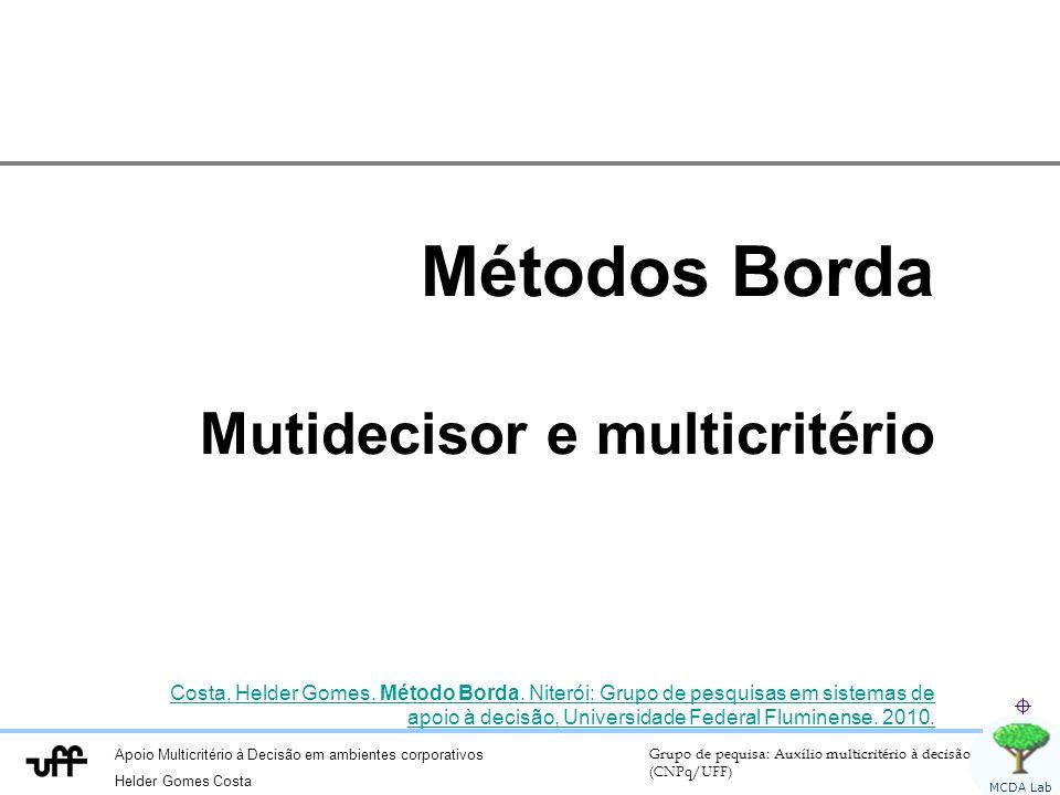 Apoio Multicritério à Decisão em ambientes corporativos Helder Gomes Costa Grupo de pequisa: Auxílio multicritério à decisão (CNPq/UFF) MCDA Lab Métodos Borda Mutidecisor e multicritério Costa, Helder Gomes.