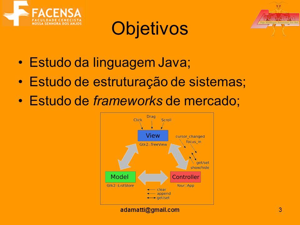 adamatti@gmail.com3 Objetivos Estudo da linguagem Java; Estudo de estruturação de sistemas; Estudo de frameworks de mercado;