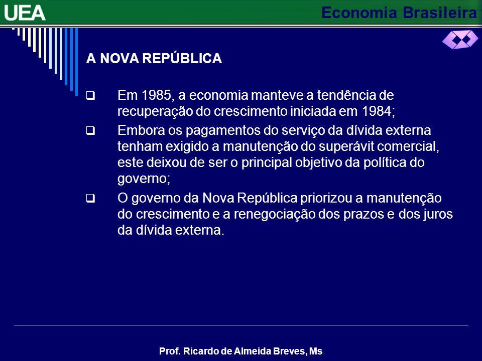 Economia Brasileira Prof. Ricardo de Almeida Breves, Ms A NOVA REPÚBLICA Em 1985, a economia manteve a tendência de recuperação do crescimento iniciad