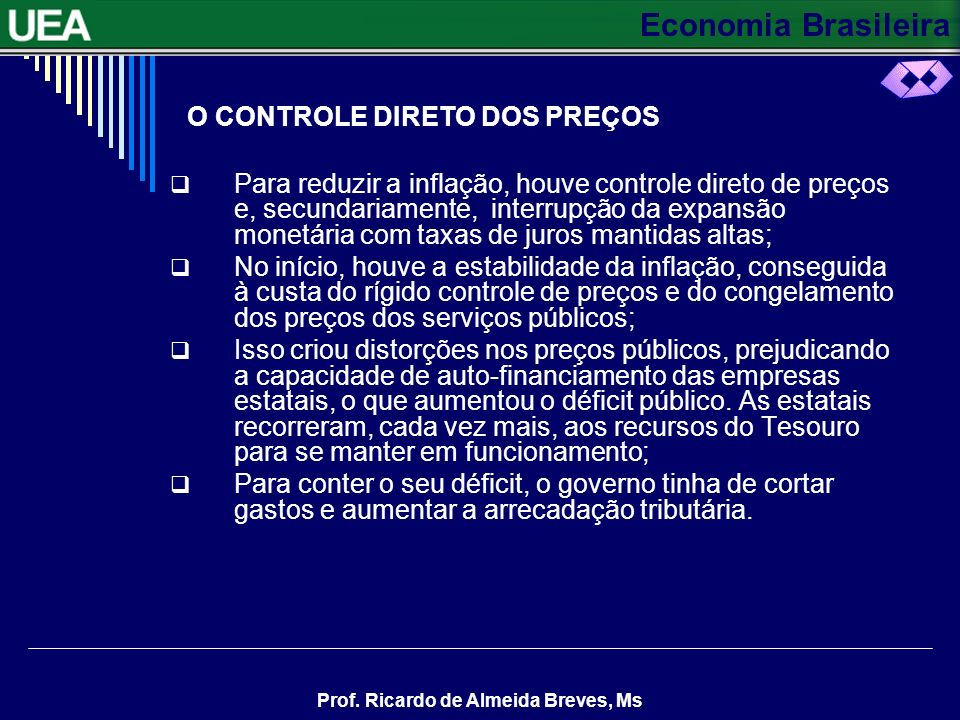 Economia Brasileira Prof. Ricardo de Almeida Breves, Ms O CONTROLE DIRETO DOS PREÇOS Para reduzir a inflação, houve controle direto de preços e, secun
