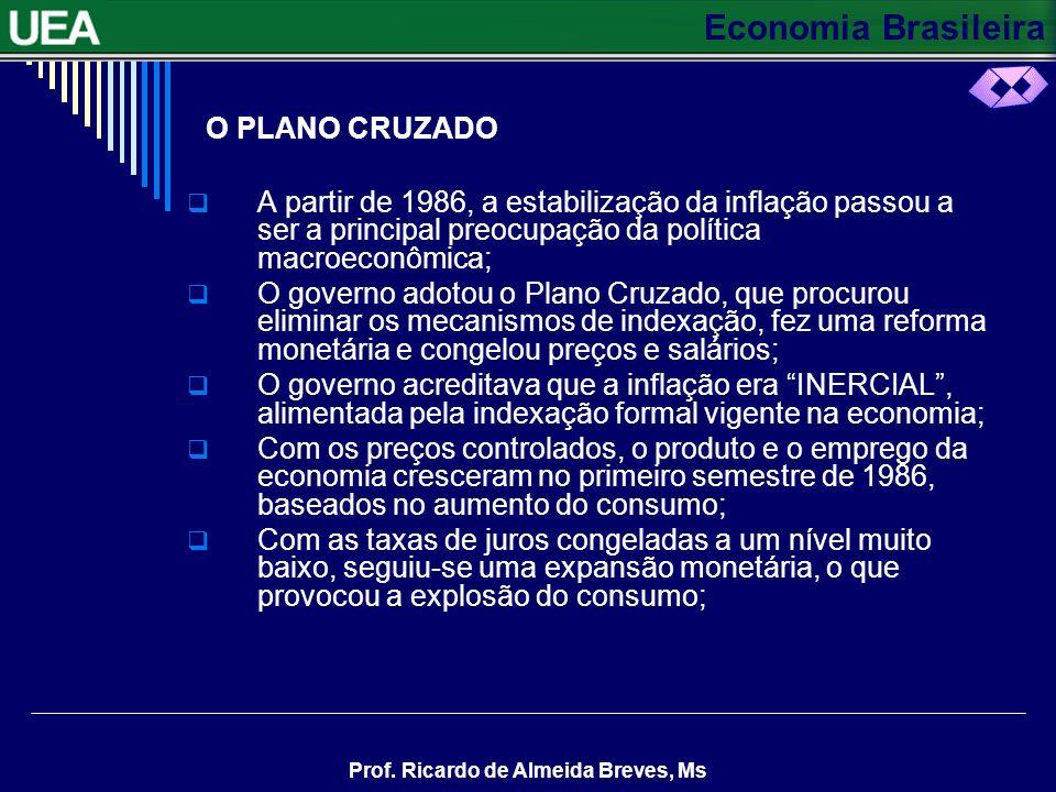 Economia Brasileira Prof. Ricardo de Almeida Breves, Ms O PLANO CRUZADO A partir de 1986, a estabilização da inflação passou a ser a principal preocup