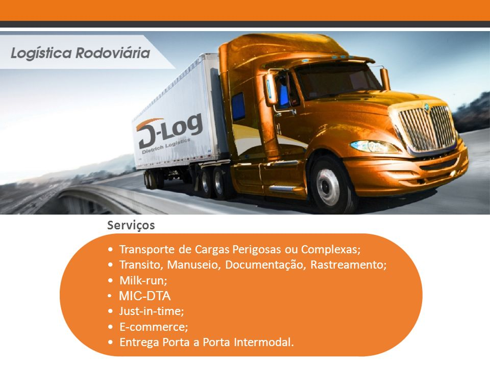 Serviços Transporte de Cargas Perigosas ou Complexas; Transito, Manuseio, Documentação, Rastreamento; Milk-run; MIC-DTA Just-in-time; E-commerce; Entrega Porta a Porta Intermodal.