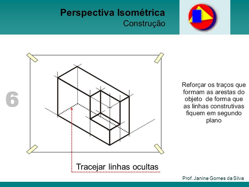 Prof. Janine Gomes da Silva Perspectiva Isométrica Construção Tracejar linhas ocultas