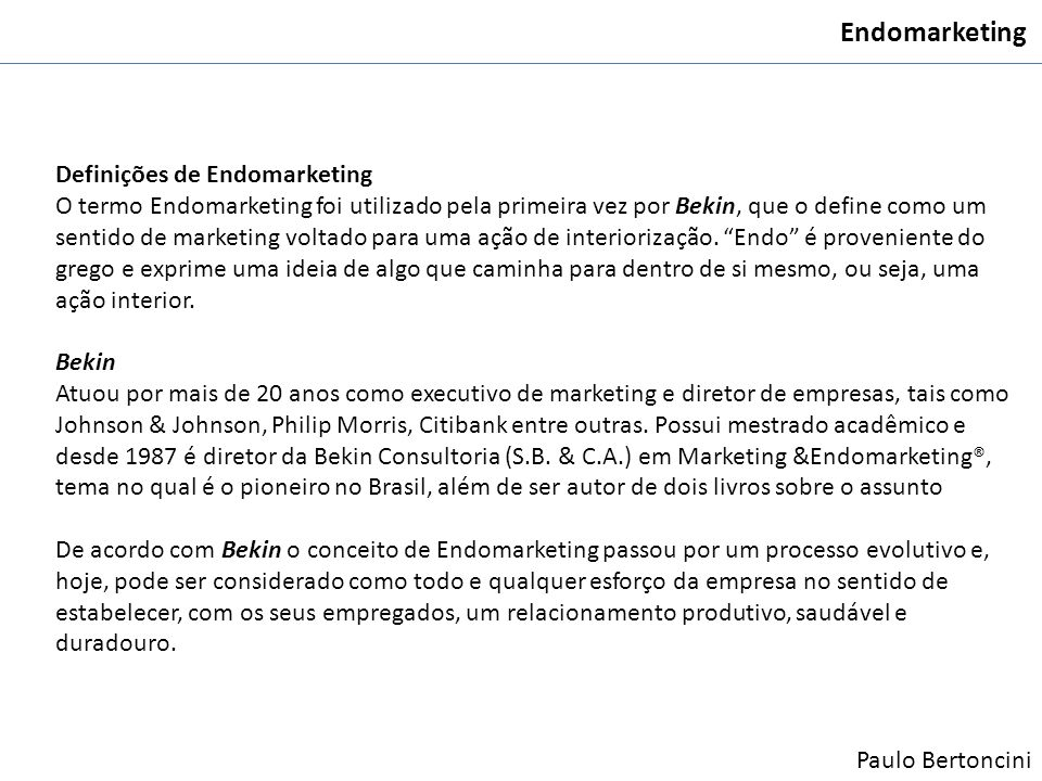 Endomarketing Definições de Endomarketing O termo Endomarketing foi utilizado pela primeira vez por Bekin, que o define como um sentido de marketing v