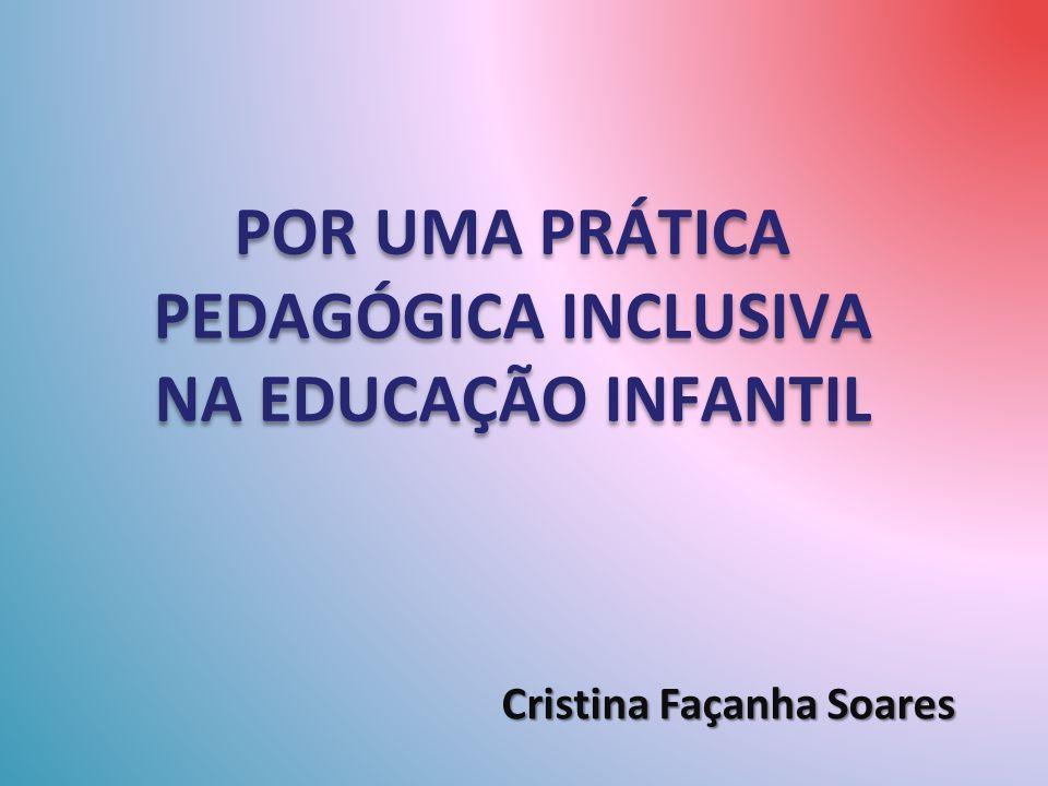 POR UMA PRÁTICA PEDAGÓGICA INCLUSIVA NA EDUCAÇÃO INFANTIL Cristina Façanha Soares