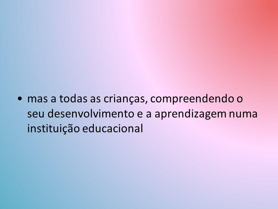 mas a todas as crianças, compreendendo o seu desenvolvimento e a aprendizagem numa instituição educacional