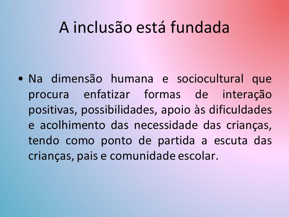 A inclusão está fundada Na dimensão humana e sociocultural que procura enfatizar formas de interação positivas, possibilidades, apoio às dificuldades e acolhimento das necessidade das crianças, tendo como ponto de partida a escuta das crianças, pais e comunidade escolar.