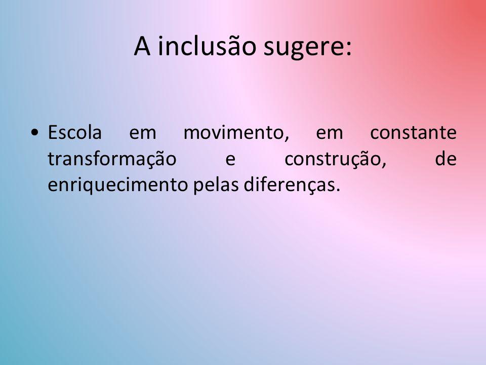 A inclusão sugere: Escola em movimento, em constante transformação e construção, de enriquecimento pelas diferenças.