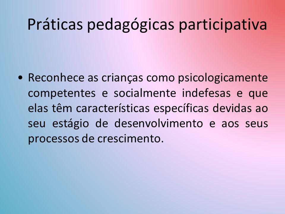 Práticas pedagógicas participativa Reconhece as crianças como psicologicamente competentes e socialmente indefesas e que elas têm características específicas devidas ao seu estágio de desenvolvimento e aos seus processos de crescimento.