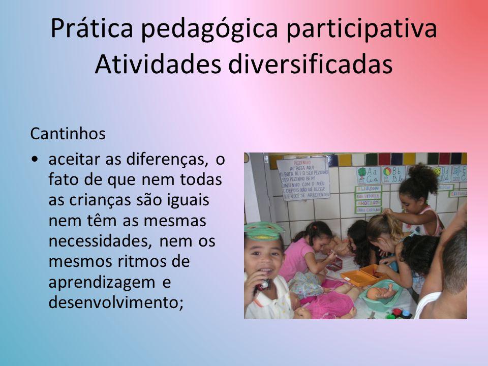 Cantinhos aceitar as diferenças, o fato de que nem todas as crianças são iguais nem têm as mesmas necessidades, nem os mesmos ritmos de aprendizagem e desenvolvimento; Prática pedagógica participativa Atividades diversificadas