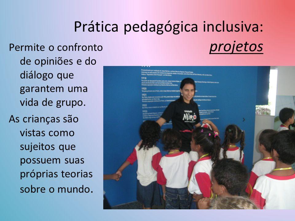 Prática pedagógica inclusiva: projetos Permite o confronto de opiniões e do diálogo que garantem uma vida de grupo.