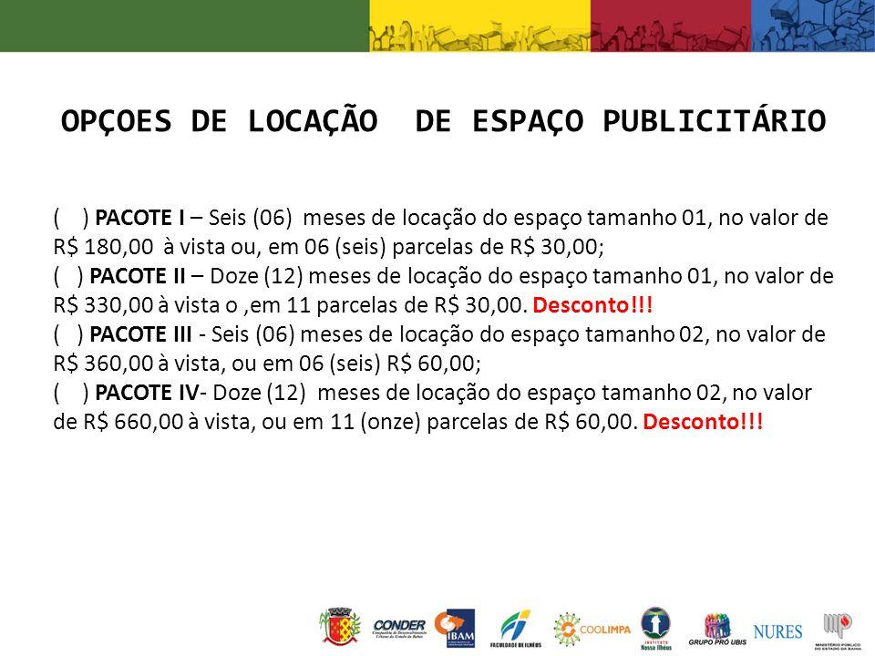 ( ) PACOTE I – Seis (06) meses de locação do espaço tamanho 01, no valor de R$ 180,00 à vista ou, em 06 (seis) parcelas de R$ 30,00; ( ) PACOTE II – D