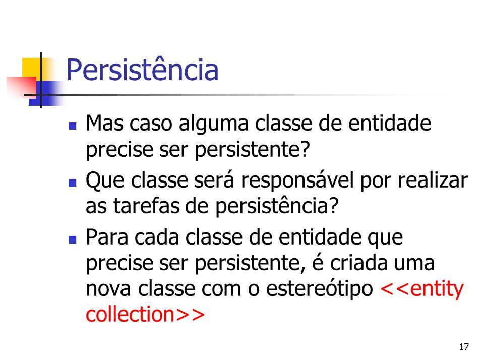 17 Persistência Mas caso alguma classe de entidade precise ser persistente? Que classe será responsável por realizar as tarefas de persistência? Para