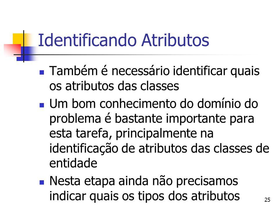 25 Identificando Atributos Também é necessário identificar quais os atributos das classes Um bom conhecimento do domínio do problema é bastante import