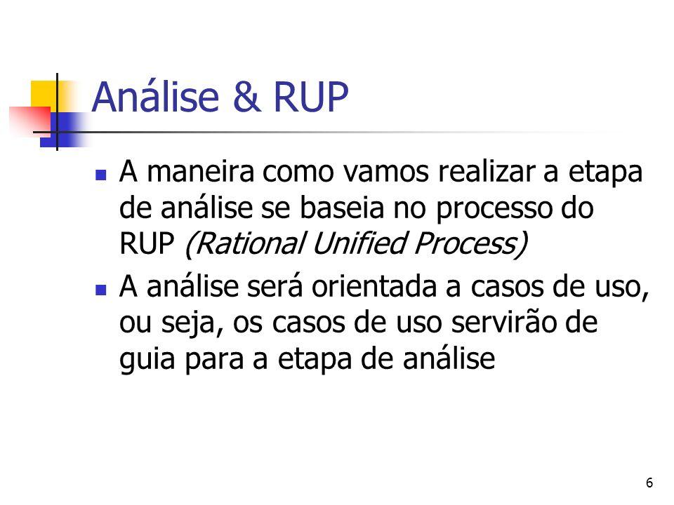 6 Análise & RUP A maneira como vamos realizar a etapa de análise se baseia no processo do RUP (Rational Unified Process) A análise será orientada a casos de uso, ou seja, os casos de uso servirão de guia para a etapa de análise
