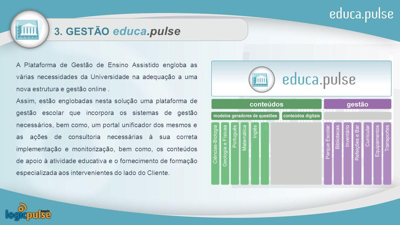 3. GESTÃO educa.pulse A Plataforma de Gestão de Ensino Assistido engloba as várias necessidades da Universidade na adequação a uma nova estrutura e ge