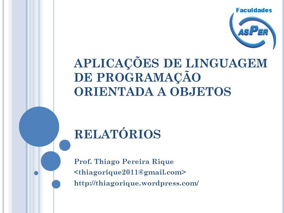 APLICAÇÕES DE LINGUAGEM DE PROGRAMAÇÃO ORIENTADA A OBJETOS RELATÓRIOS Prof. Thiago Pereira Rique http://thiagorique.wordpress.com/