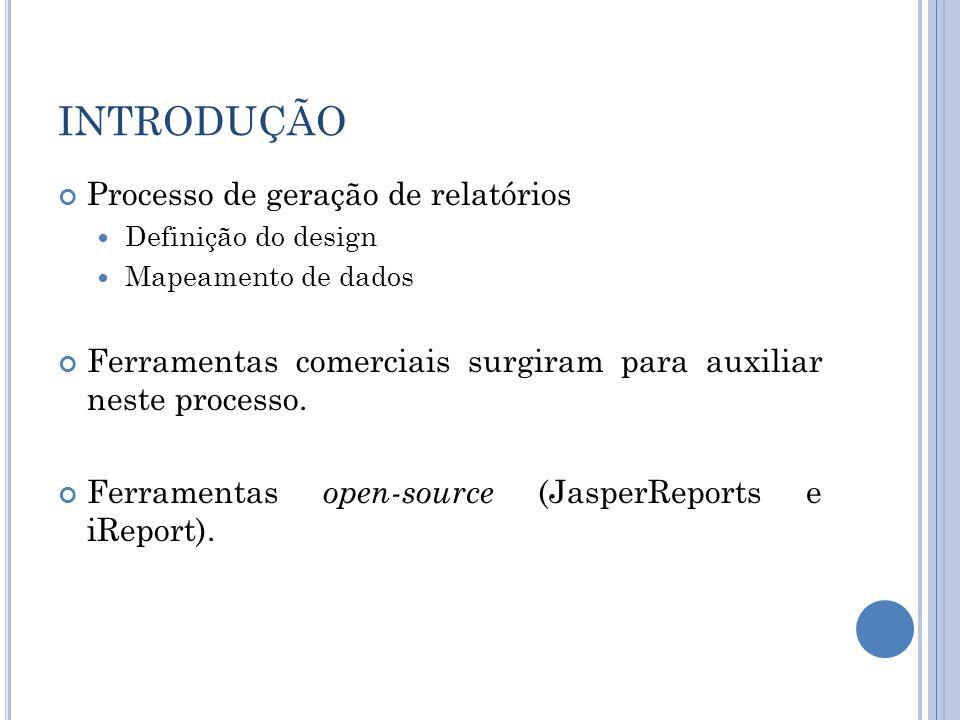 INTRODUÇÃO Processo de geração de relatórios Definição do design Mapeamento de dados Ferramentas comerciais surgiram para auxiliar neste processo. Fer