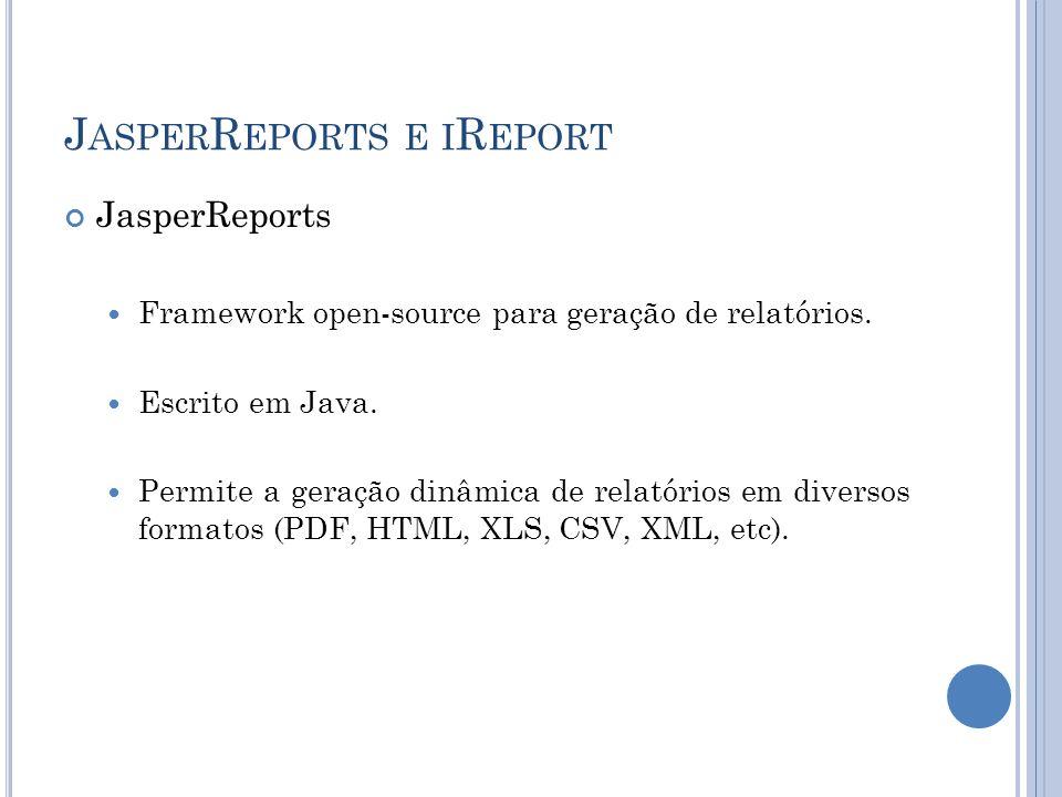 J ASPER R EPORTS E I R EPORT JasperReports Framework open-source para geração de relatórios. Escrito em Java. Permite a geração dinâmica de relatórios