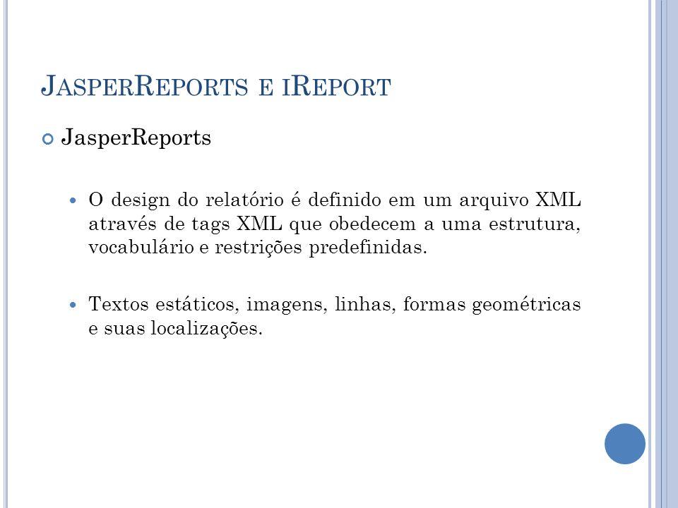 J ASPER R EPORTS E I R EPORT JasperReports O design do relatório é definido em um arquivo XML através de tags XML que obedecem a uma estrutura, vocabu