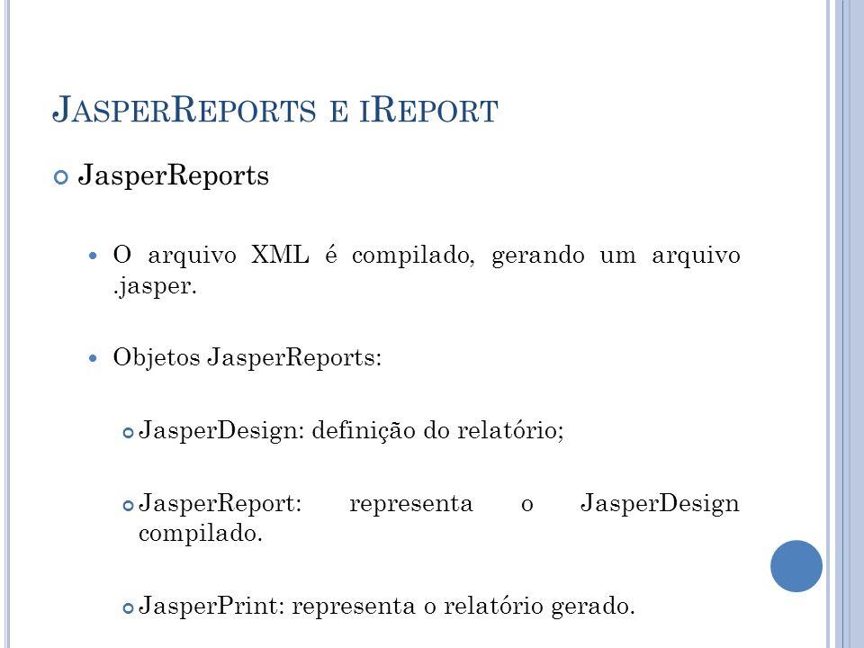 J ASPER R EPORTS E I R EPORT JasperReports O arquivo XML é compilado, gerando um arquivo.jasper. Objetos JasperReports: JasperDesign: definição do rel
